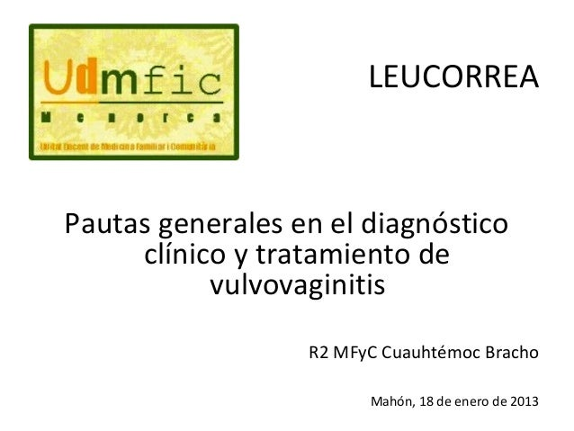 LEUCORREA  Pautas generales en el diagnóstico       clínico y tratamiento de             vulvovaginitisR2 MFyC Cuauhtémoc ...