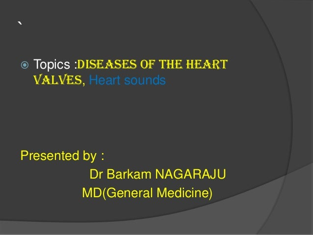 `  Topics :Diseases of the heart valves, Heart sounds Presented by : Dr Barkam NAGARAJU MD(General Medicine)