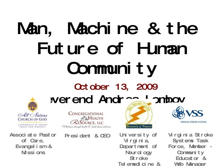 Man, Machine & the  Future of Human Community October 13, 2009 Reverend Andrea Lomboy Associate Pastor of Care, Evangelism...