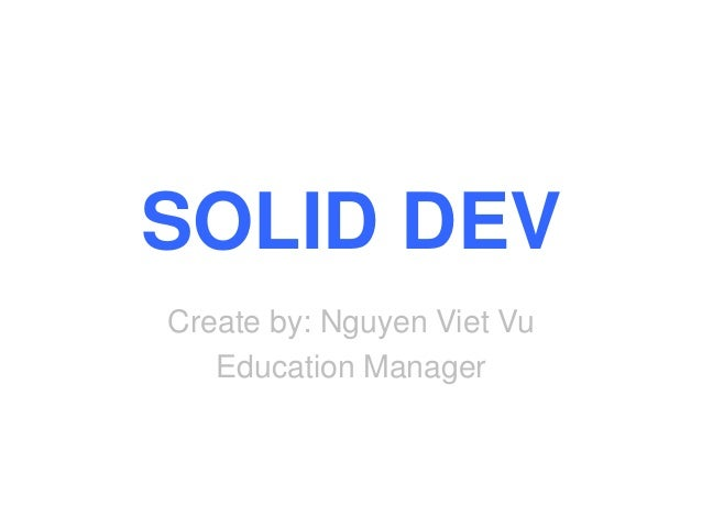 SOLID DEV Create by: Nguyen Viet Vu Education Manager