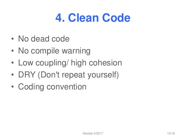 4. Clean Code • No dead code • No compile warning • Low coupling/ high cohesion • DRY (Don't repeat yourself) • Coding con...