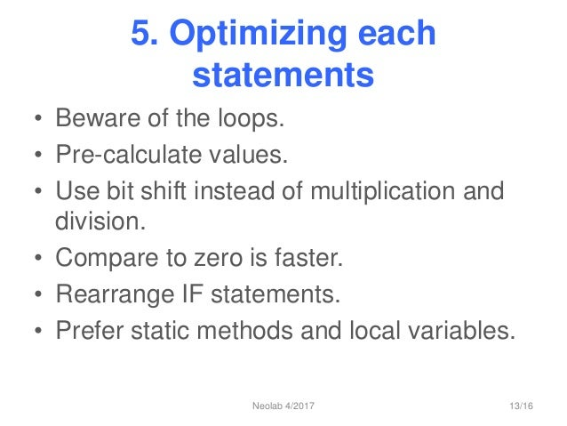 5. Optimizing each statements • Beware of the loops. • Pre-calculate values. • Use bit shift instead of multiplication and...
