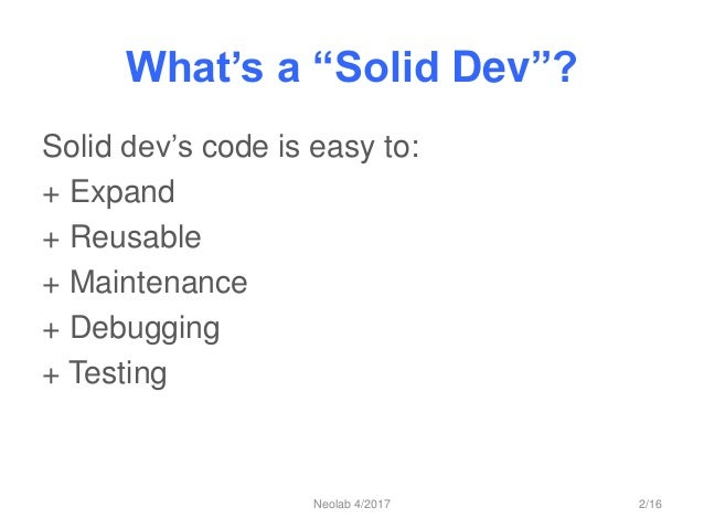 """What's a """"Solid Dev""""? Solid dev's code is easy to: + Expand + Reusable + Maintenance + Debugging + Testing Neolab 4/2017 2..."""