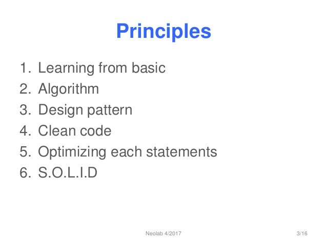 Principles 1. Learning from basic 2. Algorithm 3. Design pattern 4. Clean code 5. Optimizing each statements 6. S.O.L.I.D ...