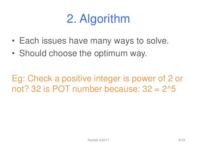 2. Algorithm • Each issues have many ways to solve. • Should choose the optimum way. Eg: Check a positive integer is power...