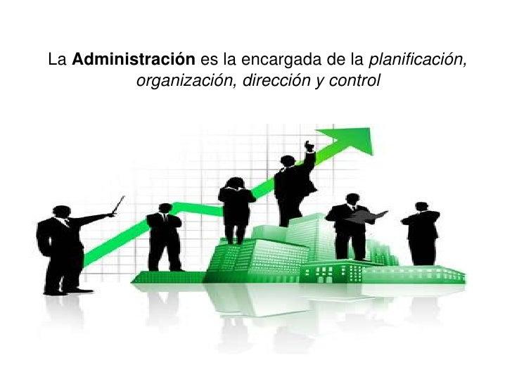 La Administración es la encargada de la planificación,          organización, dirección y control