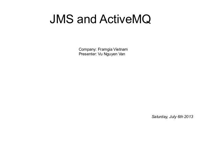 Company: Framgia Vietnam Presenter: Vu Nguyen Van JMS and ActiveMQ Saturday, July 6th 2013