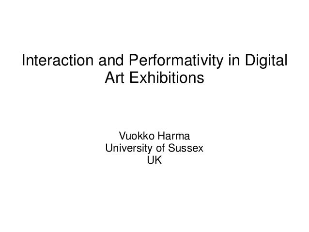 Interaction and Performativity in Digital Art Exhibitions Vuokko Harma University of Sussex UK