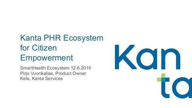 Kanta PHR Ecosystem for Citizen Empowerment SmartHealth Ecosystem 12.6.2019 Pirjo Vuorikallas, Product Owner Kela, Kanta S...
