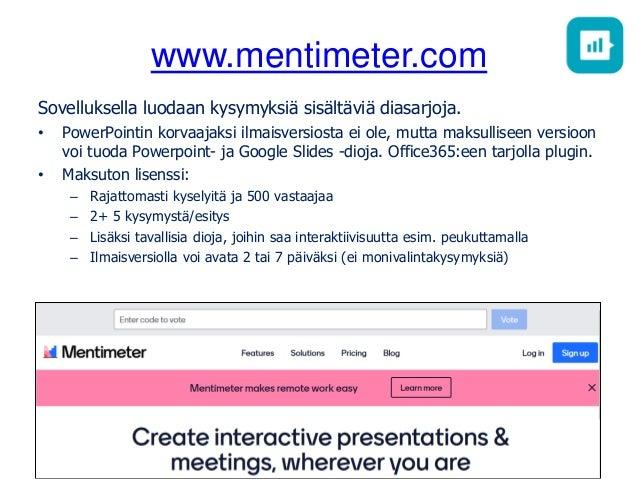www.mentimeter.com Sovelluksella luodaan kysymyksiä sisältäviä diasarjoja. • PowerPointin korvaajaksi ilmaisversiosta ei o...