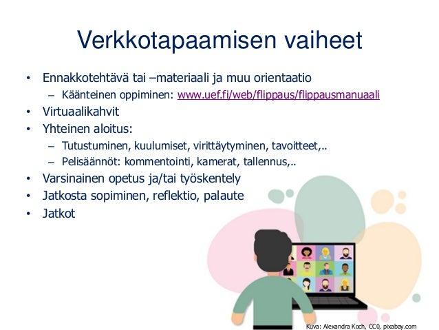 Verkkotapaamisen vaiheet • Ennakkotehtävä tai –materiaali ja muu orientaatio – Käänteinen oppiminen: www.uef.fi/web/flippa...