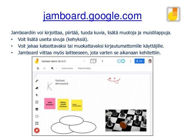 jamboard.google.com Jamboardiin voi kirjoittaa, piirtää, tuoda kuvia, lisätä muotoja ja muistilappuja. • Voit lisätä useit...