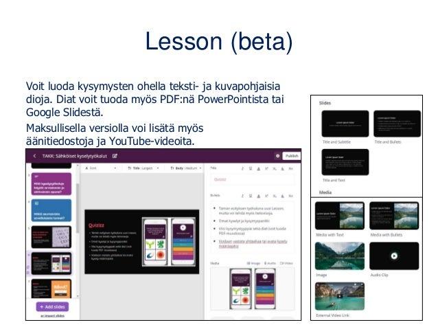 Lesson (beta) Voit luoda kysymysten ohella teksti- ja kuvapohjaisia dioja. Diat voit tuoda myös PDF:nä PowerPointista tai ...