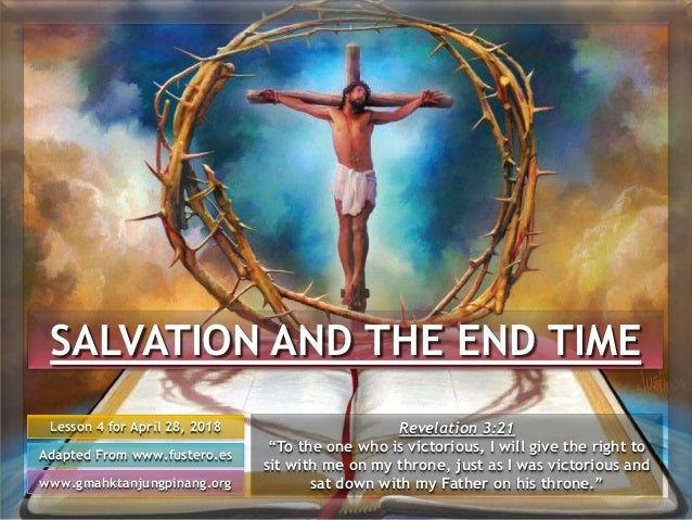 SALVATION AND THE END TIME Lesson 4 for April 28, 2018 Adapted From www.fustero.es www.gmahktanjungpinang.org Revelation 3...