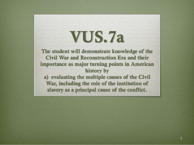 1 VUS.7a The student will demonstrate knowledge of the Civil War and Reconstruction Era and their importance as major turn...