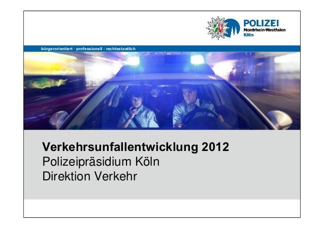bürgerorientiert · professionell · rechtsstaatlichVerkehrsunfallentwicklung 2012Polizeipräsidium KölnDirektion Verkehr