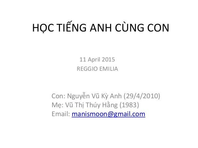 HỌC TIẾNG ANH CÙNG CON Con: Nguyễn Vũ Kỳ Anh (29/4/2010) Mẹ: Vũ Thị Thúy Hằng (1983) Email: manismoon@gmail.com 11 April 2...