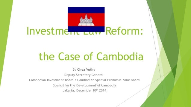 Investment Law Reform: the Case of Cambodia By Chea Vuthy Deputy Secretary General Cambodian Investment Board / Cambodian ...