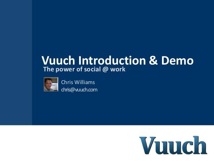 Vuuch Introduction & DemoThe power of social @ work     Chris Williams     chris@vuuch.com