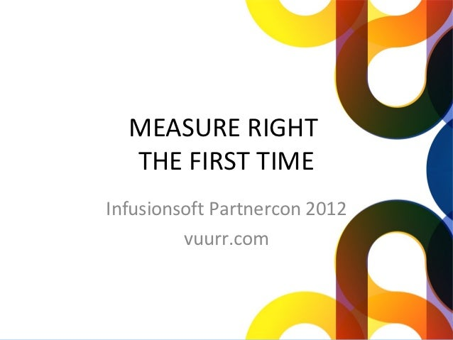 MEASURE RIGHT  THE FIRST TIMEInfusionsoft Partnercon 2012         vuurr.com