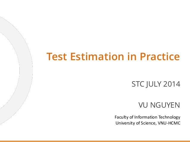 Test Estimation in Practice STC JULY 2014 VU NGUYEN Faculty of Information Technology University of Science, VNU-HCMC