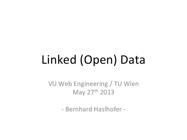 Linked	  (Open)	  Data	  VU	  Web	  Engineering	  /	  TU	  Wien	  May	  27th	  2013	  	  -­‐	  Bernhard	  Haslhofer	  -­‐	...