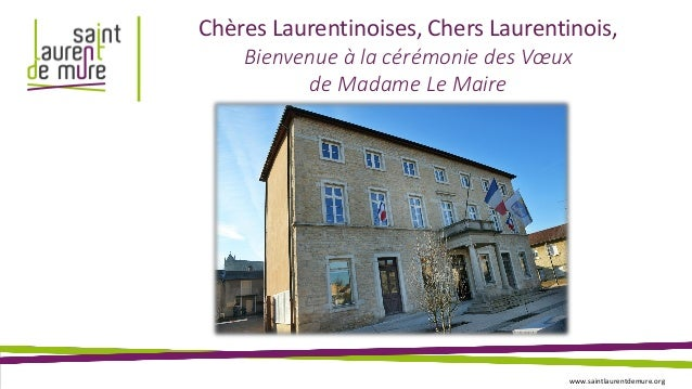 Chères Laurentinoises, Chers Laurentinois, Bienvenue à la cérémonie des Vœux de Madame Le Maire www.saintlaurentdemure.org