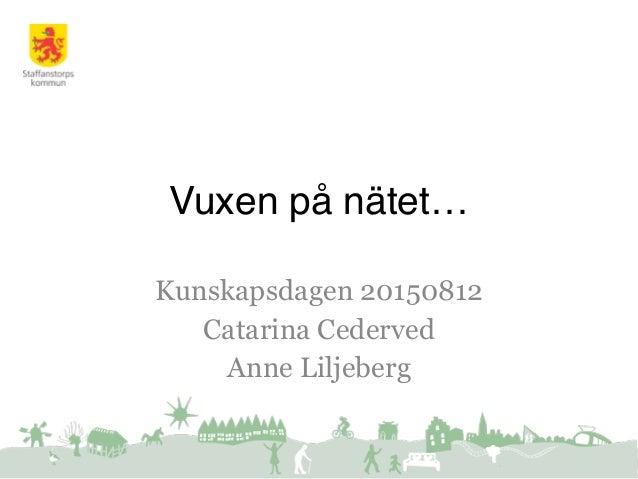 Vuxen på nätet… Kunskapsdagen 20150812 Catarina Cederved Anne Liljeberg