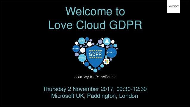 Welcome to Love Cloud GDPR Thursday 2 November 2017, 09:30-12:30 Microsoft UK, Paddington, London