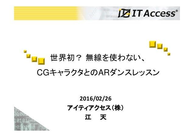 2016/02/26 アイティアクセス(株) 江 天 世界初? 無線を使わない、 CGキャラクタとのARダンスレッスン