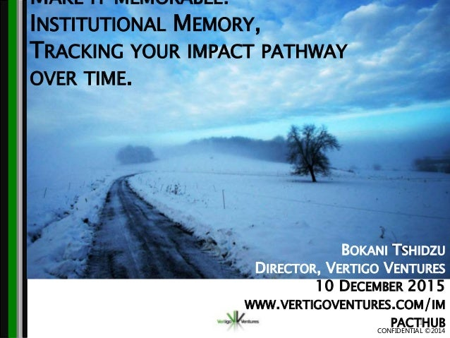 CONFIDENTIAL ©2014 MAKE IT MEMORABLE: INSTITUTIONAL MEMORY, TRACKING YOUR IMPACT PATHWAY OVER TIME. 1 BOKANI TSHIDZU DIREC...