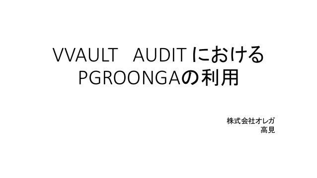VVAULT AUDIT における PGROONGAの利用 株式会社オレガ 高見