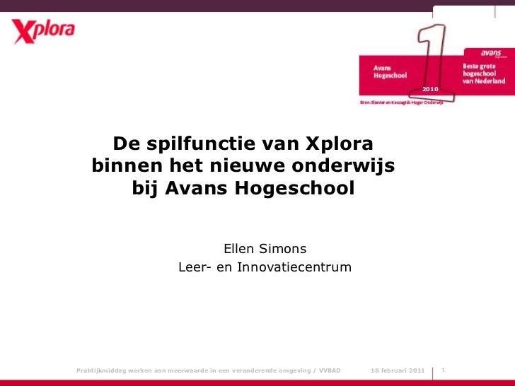 1<br />2010<br />De spilfunctie van Xplora binnen het nieuwe onderwijs bij Avans Hogeschool<br />Ellen Simons<br />Leer- e...