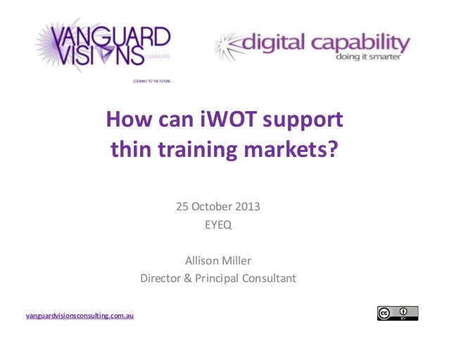 How can iWOT support thin training markets? 25 October 2013 EYEQ Allison Miller Director & Principal Consultant vanguardvi...