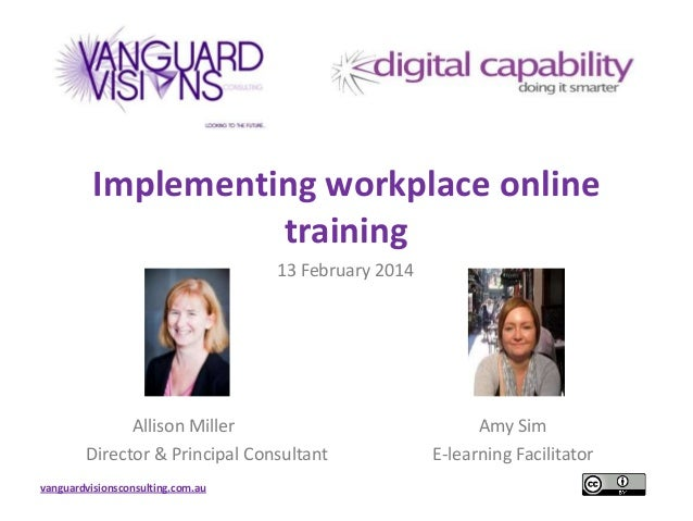 Implementing workplace online training 13 February 2014  Allison Miller Director & Principal Consultant vanguardvisionscon...