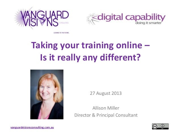 vanguardvisionsconsulting.com.au Taking your training online – Is it really any different? 27 August 2013 Allison Miller D...