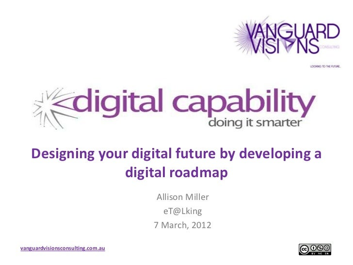 Designing your digital future by developing a                 digital roadmap                                    Allison M...