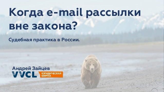 Андрей Зайцев Судебная практика в России. Когда e-mail рассылки вне закона?