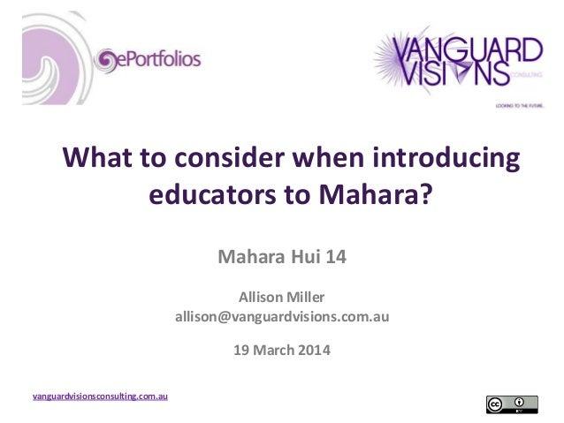 vanguardvisionsconsulting.com.au What to consider when introducing educators to Mahara? Mahara Hui 14 Allison Miller allis...