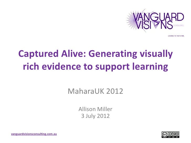 Captured Alive: Generating visually     rich evidence to support learning                                   MaharaUK 2012 ...