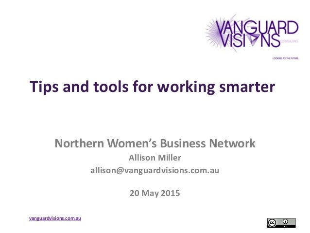 vanguardvisions.com.au Tips and tools for working smarter Northern Women's Business Network Allison Miller allison@vanguar...