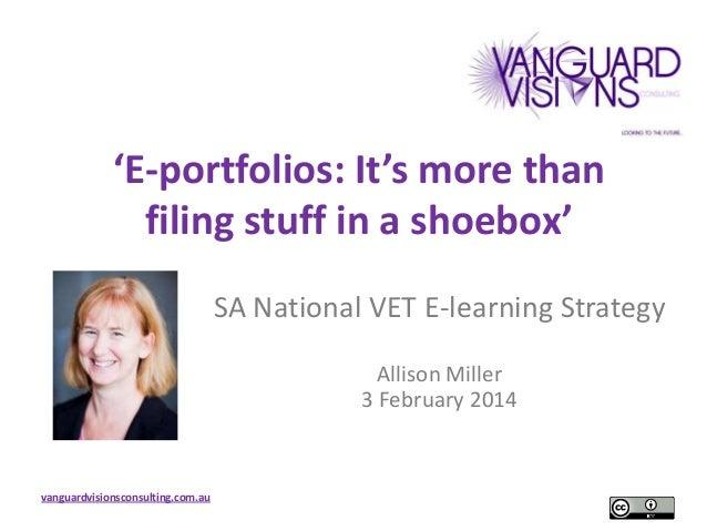 'E-portfolios: It's more than filing stuff in a shoebox' SA National VET E-learning Strategy Allison Miller 3 February 201...