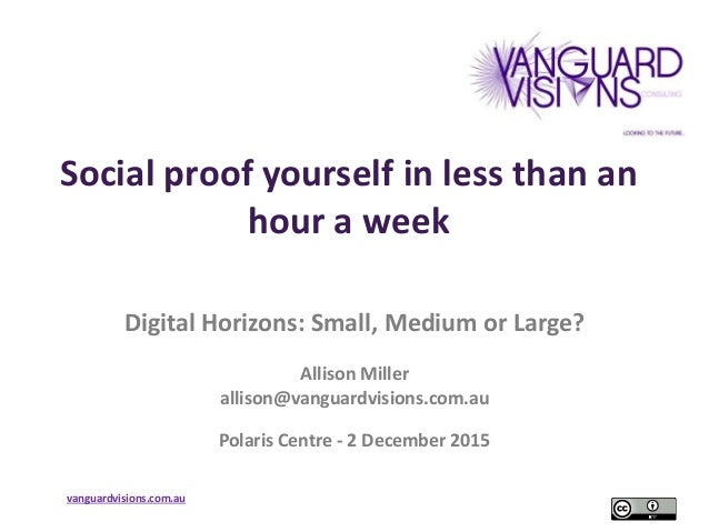 vanguardvisions.com.au Social proof yourself in less than an hour a week Digital Horizons: Small, Medium or Large? Allison...