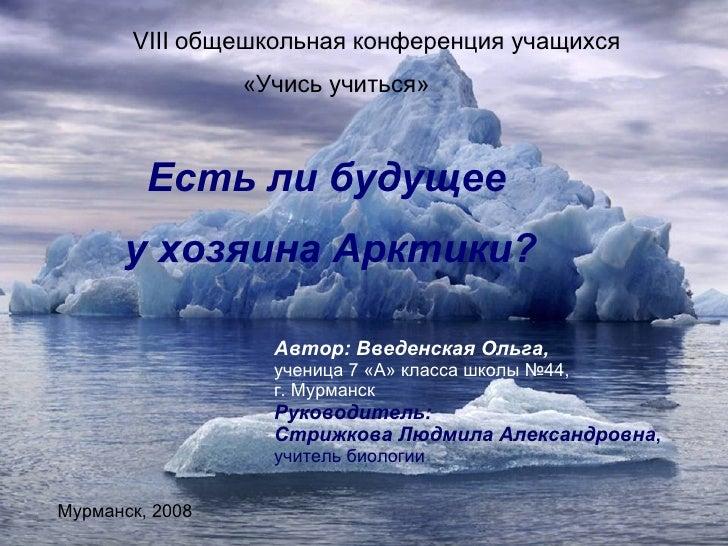 VIII  общешкольная конференция учащихся «Учись учиться» Есть ли будущее у хозяина Арктики? Автор: Введенская Ольга, учениц...