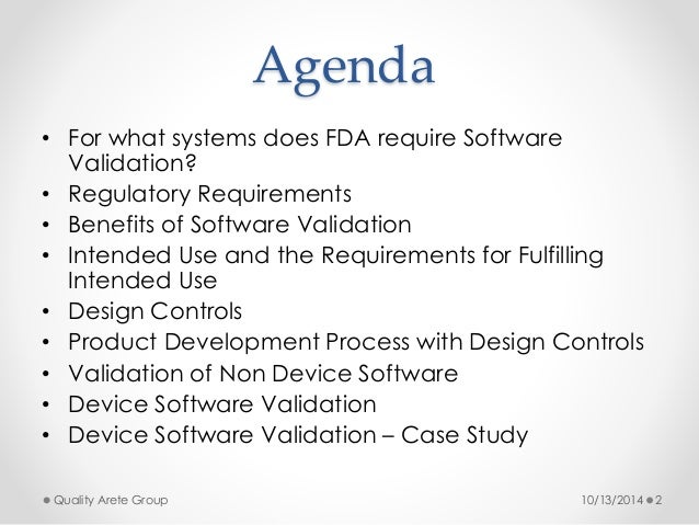 Agenda  • For what systems does FDA require Software  Validation?  • Regulatory Requirements  • Benefits of Software Valid...