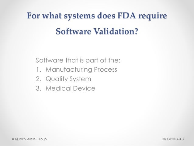 For what systems does FDA require  Software Validation?  Software that is part of the:  1. Manufacturing Process  2. Quali...
