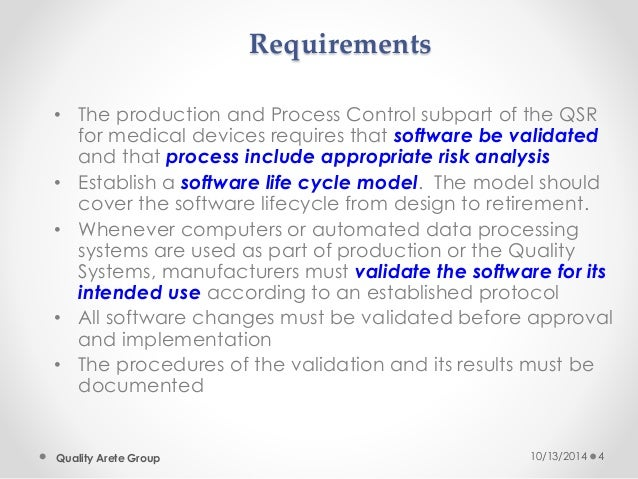 Requirements  • The production and Process Control subpart of the QSR  for medical devices requires that software be valid...