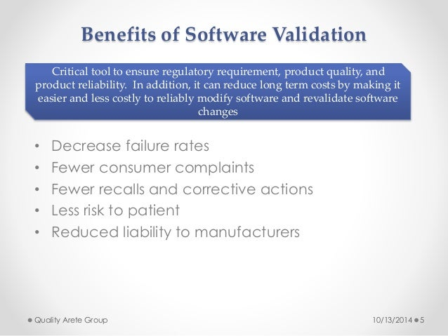 Benefits of Software Validation  Critical tool to ensure regulatory requirement, product quality, and  product reliability...