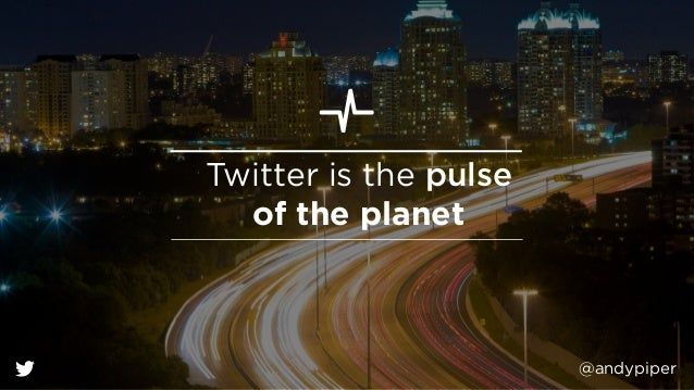 @andypiper Twitter is the pulse of the planet
