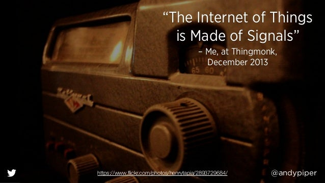 """@andypiper """"The Internet of Things is Made of Signals"""" – Me, at Thingmonk,  December 2013 https://www.flickr.com/photos/he..."""
